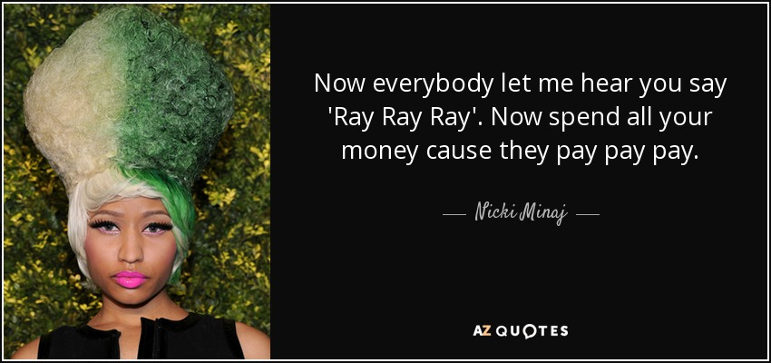 Now everybody let me hear you say 'Ray Ray Ray'. Now spend all your money cause they pay pay pay. - Nicki Minaj