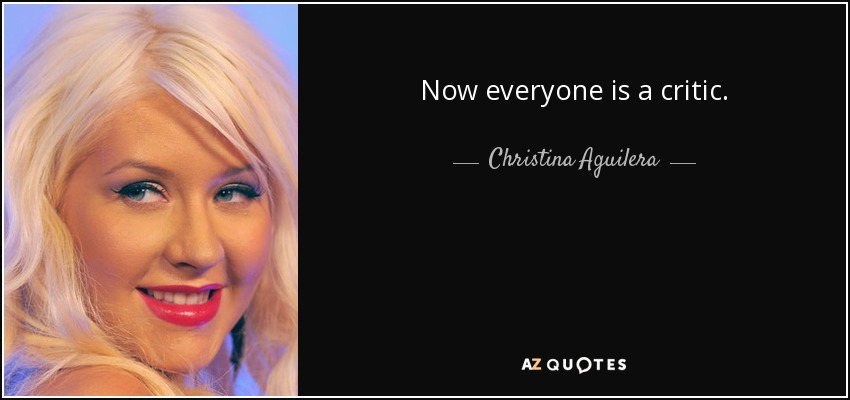 Now everyone is a critic. - Christina Aguilera