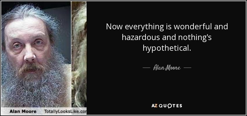 Now everything is wonderful and hazardous and nothing's hypothetical. - Alan Moore