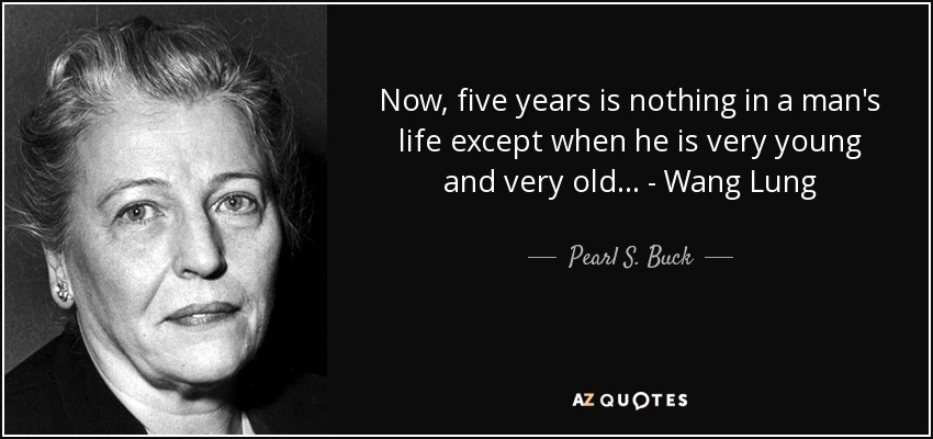 Now, five years is nothing in a man's life except when he is very young and very old... - Wang Lung - Pearl S. Buck