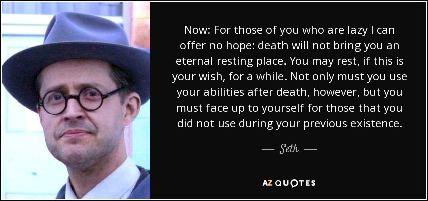 Now: For those of you who are lazy I can offer no hope: death will not bring you an eternal resting place. You may rest, if this is your wish, for a while. Not only must you use your abilities after death, however, but you must face up to yourself for those that you did not use during your previous existence. - Seth