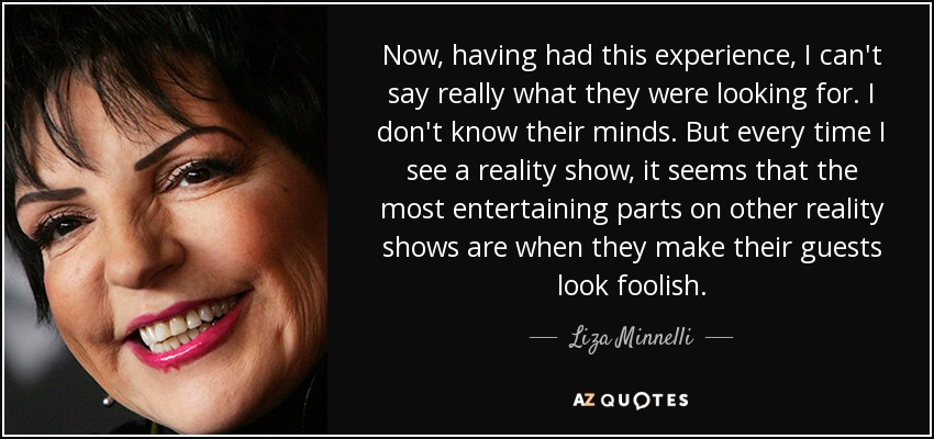 Now, having had this experience, I can't say really what they were looking for. I don't know their minds. But every time I see a reality show, it seems that the most entertaining parts on other reality shows are when they make their guests look foolish. - Liza Minnelli
