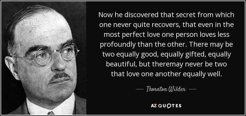 Now he discovered that secret from which one never quite recovers, that even in the most perfect love one person loves less profoundly than the other. There may be two equally good, equally gifted, equally beautiful, but theremay never be two that love one another equally well. - Thornton Wilder