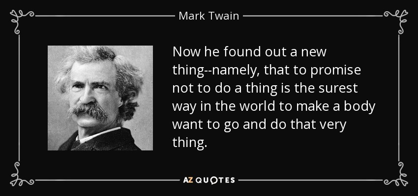 Now he found out a new thing--namely, that to promise not to do a thing is the surest way in the world to make a body want to go and do that very thing. - Mark Twain
