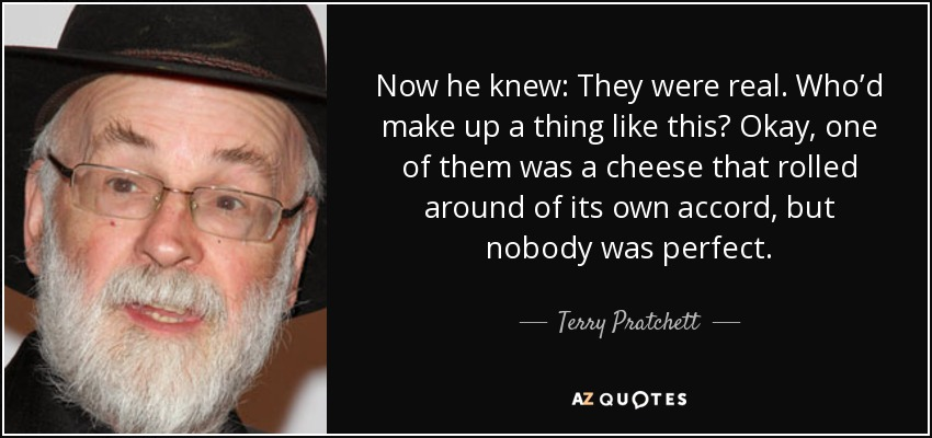 Now he knew: They were real. Who'd make up a thing like this? Okay, one of them was a cheese that rolled around of its own accord, but nobody was perfect. - Terry Pratchett