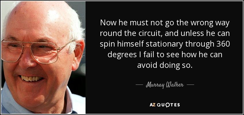 Now he must not go the wrong way round the circuit, and unless he can spin himself stationary through 360 degrees I fail to see how he can avoid doing so. - Murray Walker