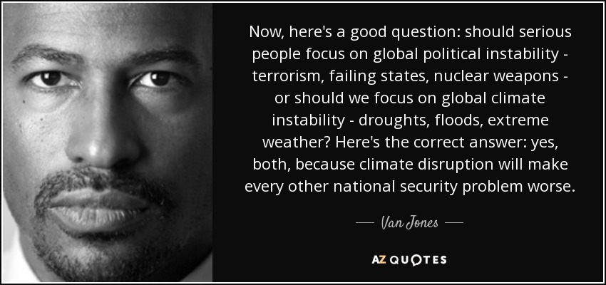 Now, here's a good question: should serious people focus on global political instability - terrorism, failing states, nuclear weapons - or should we focus on global climate instability - droughts, floods, extreme weather? Here's the correct answer: yes, both, because climate disruption will make every other national security problem worse. - Van Jones