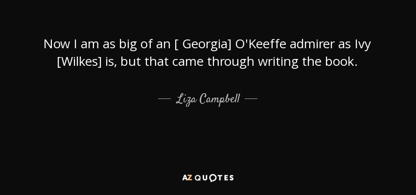 Now I am as big of an [ Georgia] O'Keeffe admirer as Ivy [Wilkes] is, but that came through writing the book. - Liza Campbell