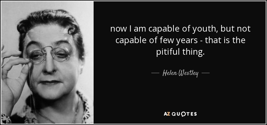 now I am capable of youth, but not capable of few years - that is the pitiful thing. - Helen Westley