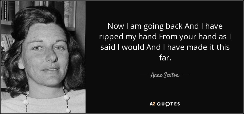 Now I am going back And I have ripped my hand From your hand as I said I would And I have made it this far. - Anne Sexton