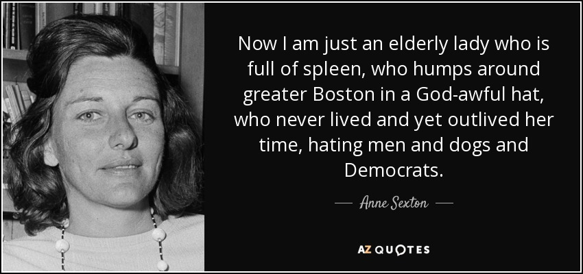Now I am just an elderly lady who is full of spleen, who humps around greater Boston in a God-awful hat, who never lived and yet outlived her time, hating men and dogs and Democrats. - Anne Sexton