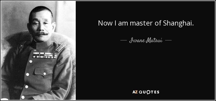 Now I am master of Shanghai. - Iwane Matsui
