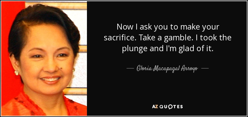 Now I ask you to make your sacrifice. Take a gamble. I took the plunge and I'm glad of it. - Gloria Macapagal Arroyo