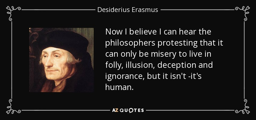 Now I believe I can hear the philosophers protesting that it can only be misery to live in folly, illusion, deception and ignorance, but it isn't -it's human. - Desiderius Erasmus
