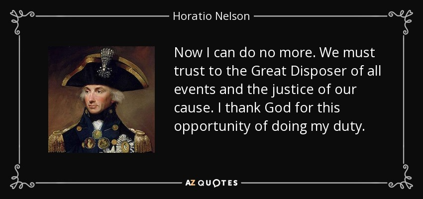 Now I can do no more. We must trust to the Great Disposer of all events and the justice of our cause. I thank God for this opportunity of doing my duty. - Horatio Nelson