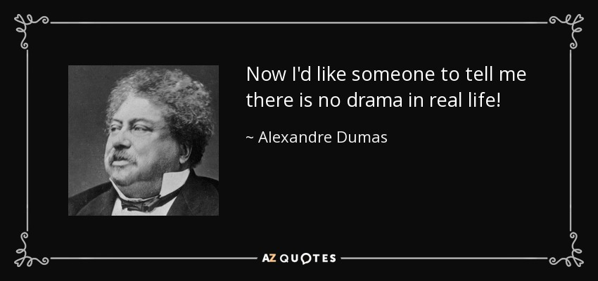 Now I'd like someone to tell me there is no drama in real life! - Alexandre Dumas