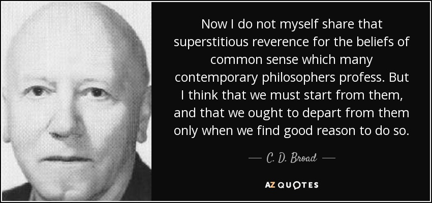 Now I do not myself share that superstitious reverence for the beliefs of common sense which many contemporary philosophers profess. But I think that we must start from them, and that we ought to depart from them only when we find good reason to do so. - C. D. Broad