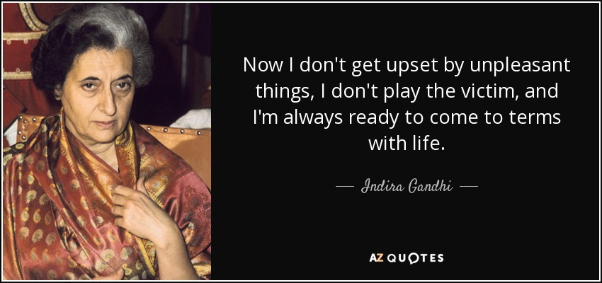 Indira Gandhi Quote Now I Dont Get Upset By Unpleasant Things I