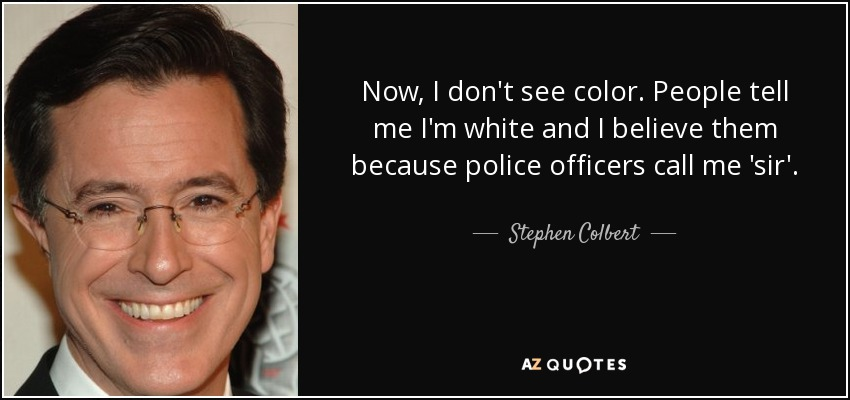Now, I don't see color. People tell me I'm white and I believe them because police officers call me 'sir'. - Stephen Colbert