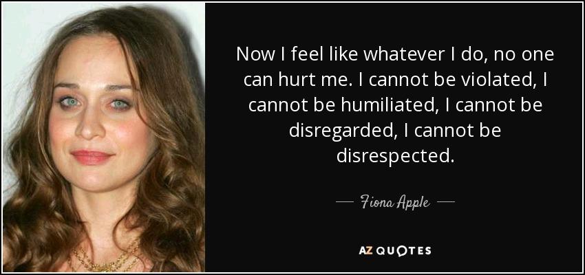 Now I feel like whatever I do, no one can hurt me. I cannot be violated, I cannot be humiliated, I cannot be disregarded, I cannot be disrespected. - Fiona Apple
