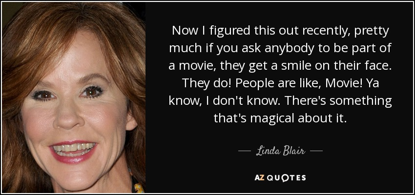Now I figured this out recently, pretty much if you ask anybody to be part of a movie, they get a smile on their face. They do! People are like, Movie! Ya know, I don't know. There's something that's magical about it. - Linda Blair