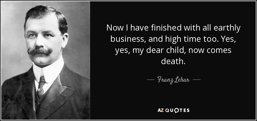 Now I have finished with all earthly business, and high time too. Yes, yes, my dear child, now comes death. - Franz Lehar
