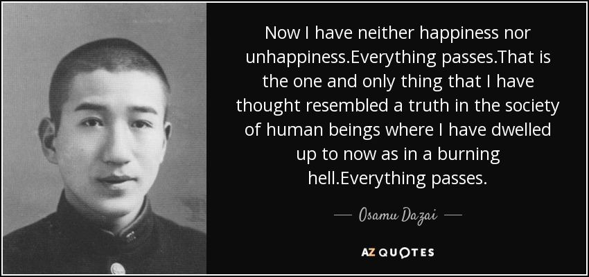 Now I have neither happiness nor unhappiness.Everything passes.That is the one and only thing that I have thought resembled a truth in the society of human beings where I have dwelled up to now as in a burning hell.Everything passes. - Osamu Dazai