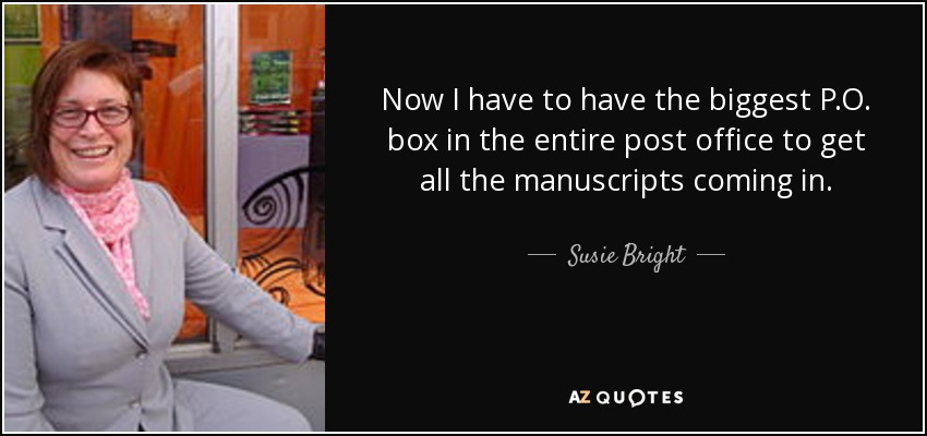 Now I have to have the biggest P.O. box in the entire post office to get all the manuscripts coming in. - Susie Bright
