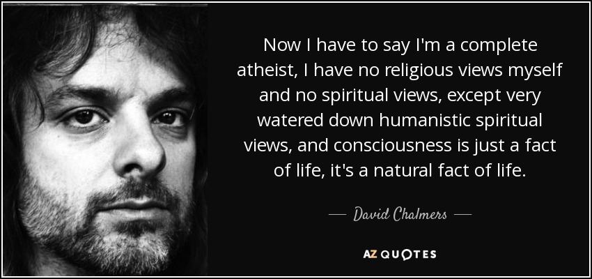 Now I have to say I'm a complete atheist, I have no religious views myself and no spiritual views, except very watered down humanistic spiritual views, and consciousness is just a fact of life, it's a natural fact of life. - David Chalmers