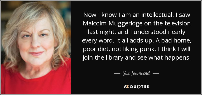 Now I know I am an intellectual. I saw Malcolm Muggeridge on the television last night, and I understood nearly every word. It all adds up. A bad home, poor diet, not liking punk. I think I will join the library and see what happens. - Sue Townsend