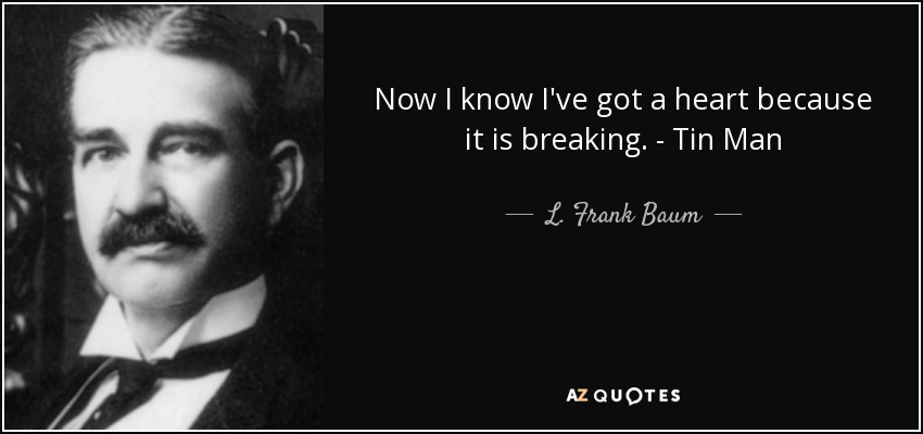 Now I know I've got a heart because it is breaking. - Tin Man - L. Frank Baum
