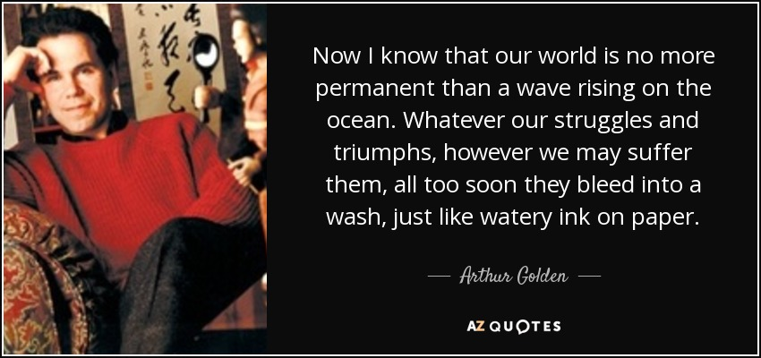Now I know that our world is no more permanent than a wave rising on the ocean. Whatever our struggles and triumphs, however we may suffer them, all too soon they bleed into a wash, just like watery ink on paper. - Arthur Golden