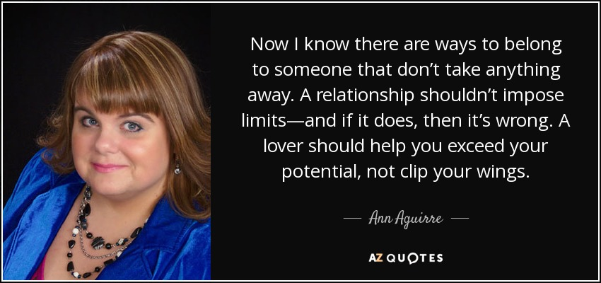 Now I know there are ways to belong to someone that don't take anything away. A relationship shouldn't impose limits—and if it does, then it's wrong. A lover should help you exceed your potential, not clip your wings. - Ann Aguirre