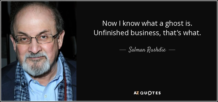 Now I know what a ghost is. Unfinished business, that's what. - Salman Rushdie