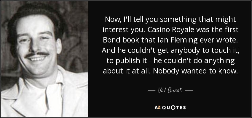 Now, I'll tell you something that might interest you. Casino Royale was the first Bond book that Ian Fleming ever wrote. And he couldn't get anybody to touch it, to publish it - he couldn't do anything about it at all. Nobody wanted to know. - Val Guest