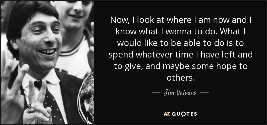 Now, I look at where I am now and I know what I wanna to do. What I would like to be able to do is to spend whatever time I have left and to give, and maybe some hope to others. - Jim Valvano