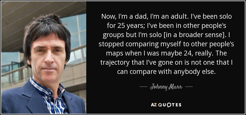Now, I'm a dad, I'm an adult. I've been solo for 25 years; I've been in other people's groups but I'm solo [in a broader sense]. I stopped comparing myself to other people's maps when I was maybe 24, really. The trajectory that I've gone on is not one that I can compare with anybody else. - Johnny Marr