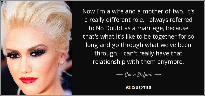 Now I'm a wife and a mother of two. It's a really different role. I always referred to No Doubt as a marriage, because that's what it's like to be together for so long and go through what we've been through. I can't really have that relationship with them anymore. - Gwen Stefani