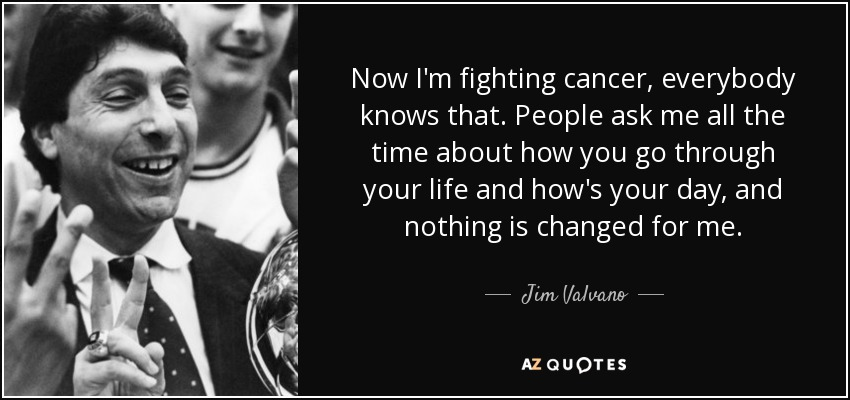 Now I'm fighting cancer, everybody knows that. People ask me all the time about how you go through your life and how's your day, and nothing is changed for me. - Jim Valvano