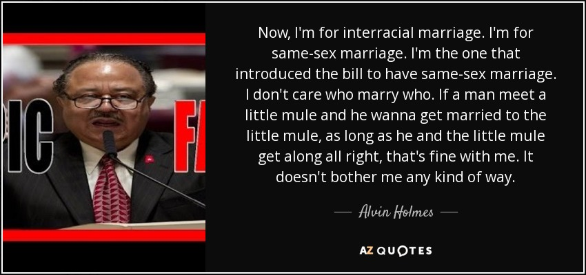 Alvin Holmes Quote Now Im For Interracial Marriage Im For Same