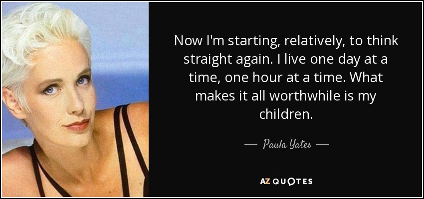 Now I'm starting, relatively, to think straight again. I live one day at a time, one hour at a time. What makes it all worthwhile is my children. - Paula Yates