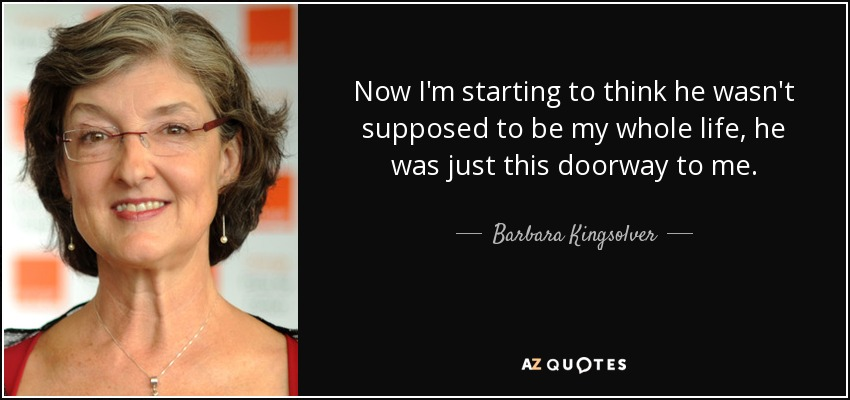 Now I'm starting to think he wasn't supposed to be my whole life, he was just this doorway to me. - Barbara Kingsolver