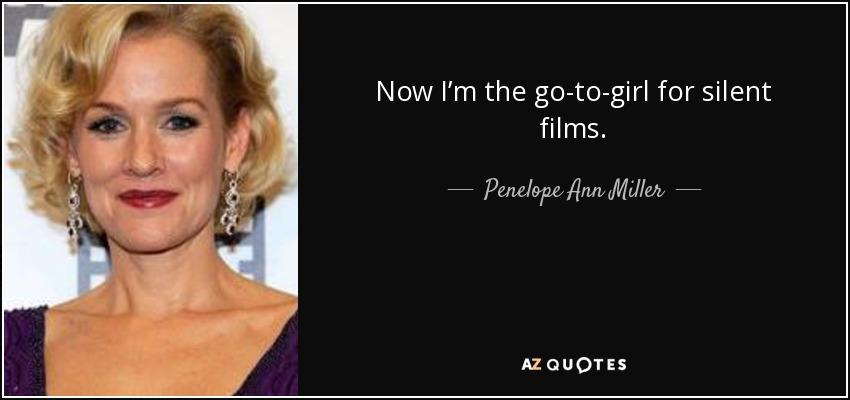 Now I'm the go-to-girl for silent films. - Penelope Ann Miller