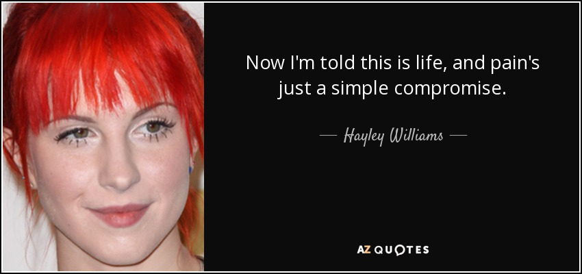 Now I'm told this is life, and pain's just a simple compromise. - Hayley Williams