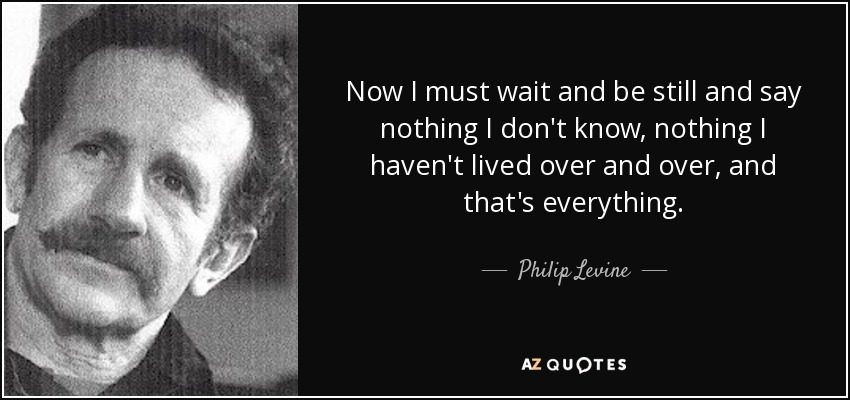 Now I must wait and be still and say nothing I don't know, nothing I haven't lived over and over, and that's everything. - Philip Levine
