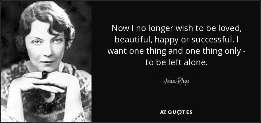 Now I no longer wish to be loved, beautiful, happy or successful. I want one thing and one thing only - to be left alone. - Jean Rhys