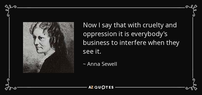 Now I say that with cruelty and oppression it is everybody's business to interfere when they see it. - Anna Sewell