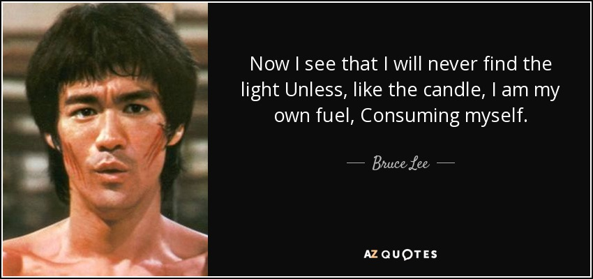 Now I see that I will never find the light Unless, like the candle, I am my own fuel, Consuming myself. - Bruce Lee