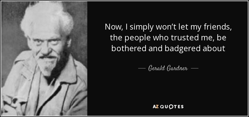 Now, I simply won't let my friends, the people who trusted me, be bothered and badgered about - Gerald Gardner