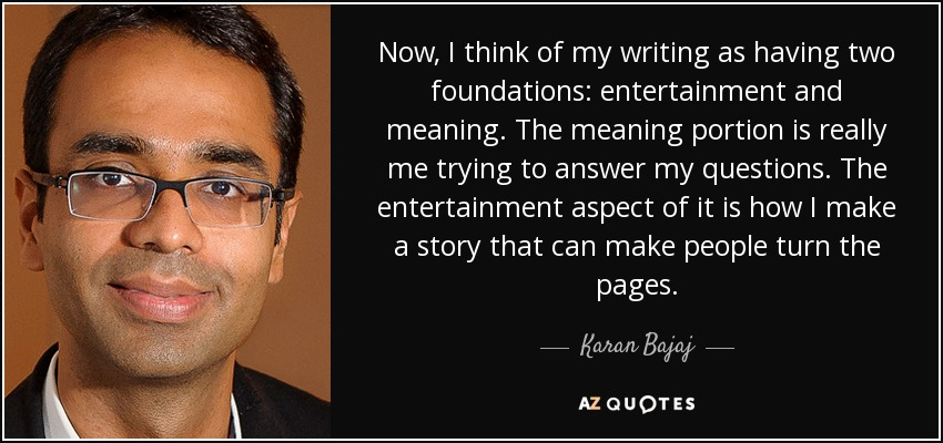 Now, I think of my writing as having two foundations: entertainment and meaning. The meaning portion is really me trying to answer my questions. The entertainment aspect of it is how I make a story that can make people turn the pages. - Karan Bajaj